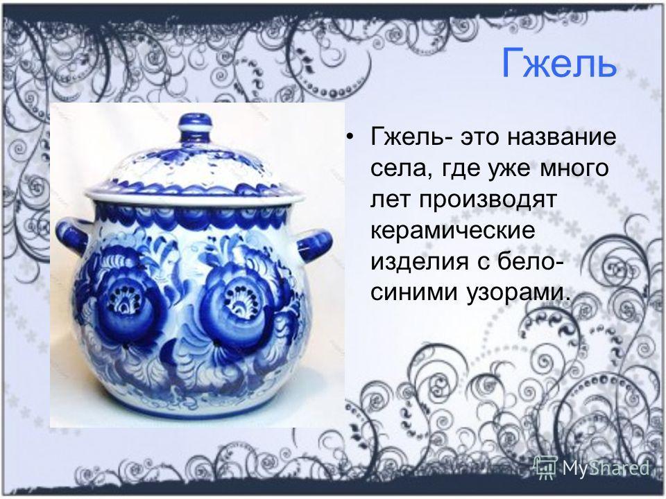 Гжель Гжель- это название села, где уже много лет производят керамические изделия с бело- синими узорами.