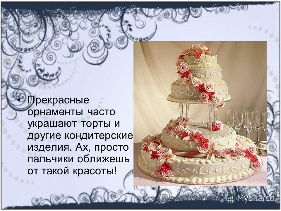 Прекрасные орнаменты часто украшают торты и другие кондитерские изделия. Ах, просто пальчики оближешь от такой красоты!