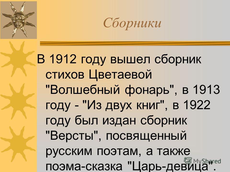 Сборники В 1912 году вышел сборник стихов Цветаевой Волшебный фонарь, в 1913 году - Из двух книг, в 1922 году был издан сборник Версты, посвященный русским поэтам, а также поэма-сказка Царь-девица.