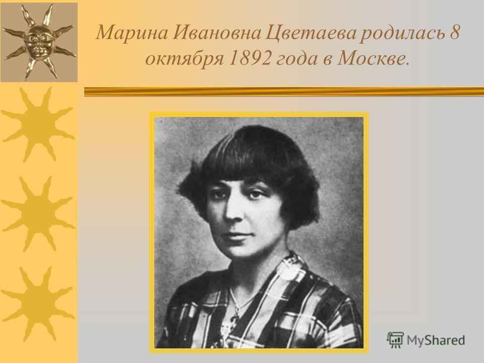 Марина Ивановна Цветаева родилась 8 октября 1892 года в Москве.
