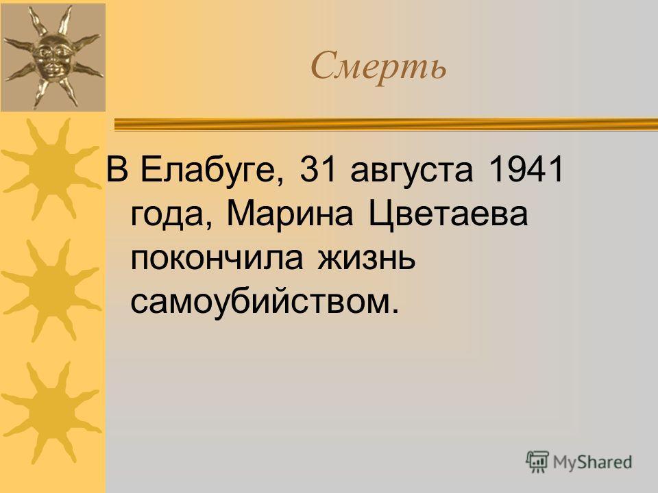 Смерть В Елабуге, 31 августа 1941 года, Марина Цветаева покончила жизнь самоубийством.