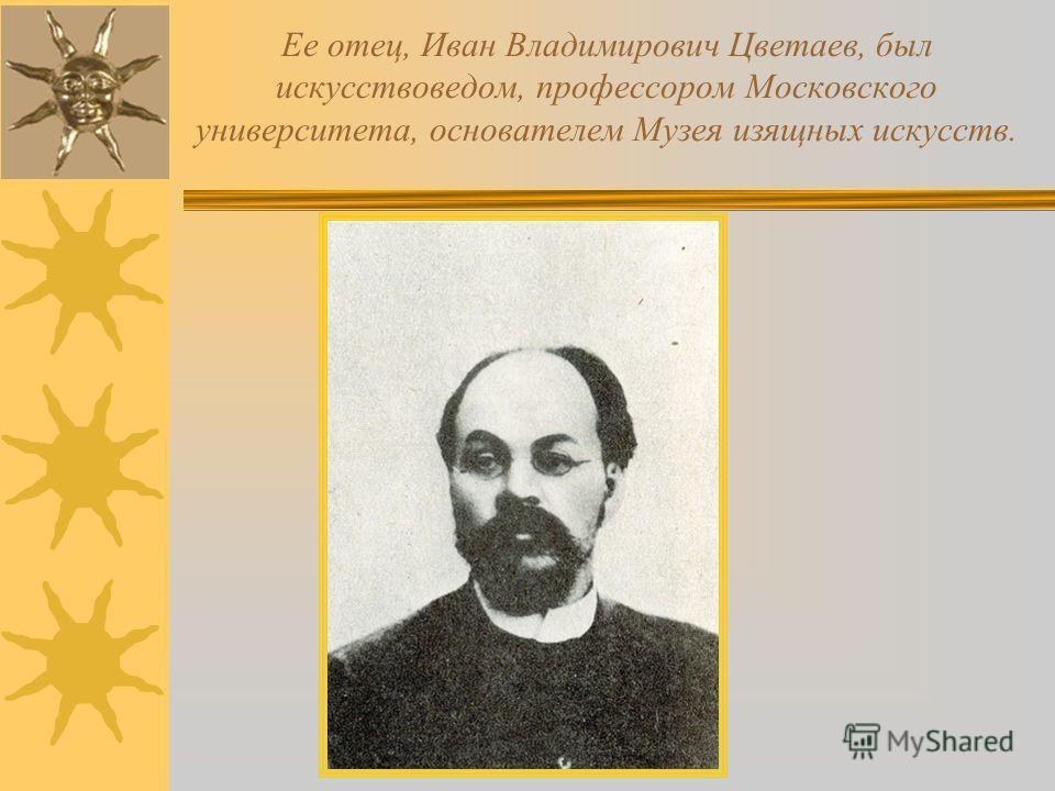 Ее отец, Иван Владимирович Цветаев, был искусствоведом, профессором Московского университета, основателем Музея изящных искусств.