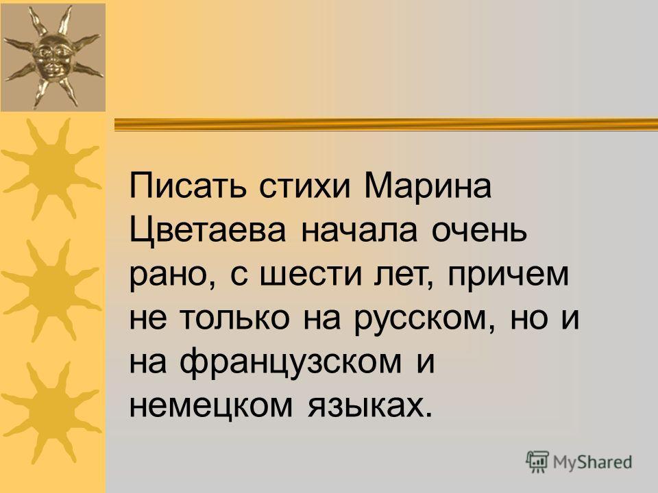 Писать стихи Марина Цветаева начала очень рано, с шести лет, причем не только на русском, но и на французском и немецком языках.