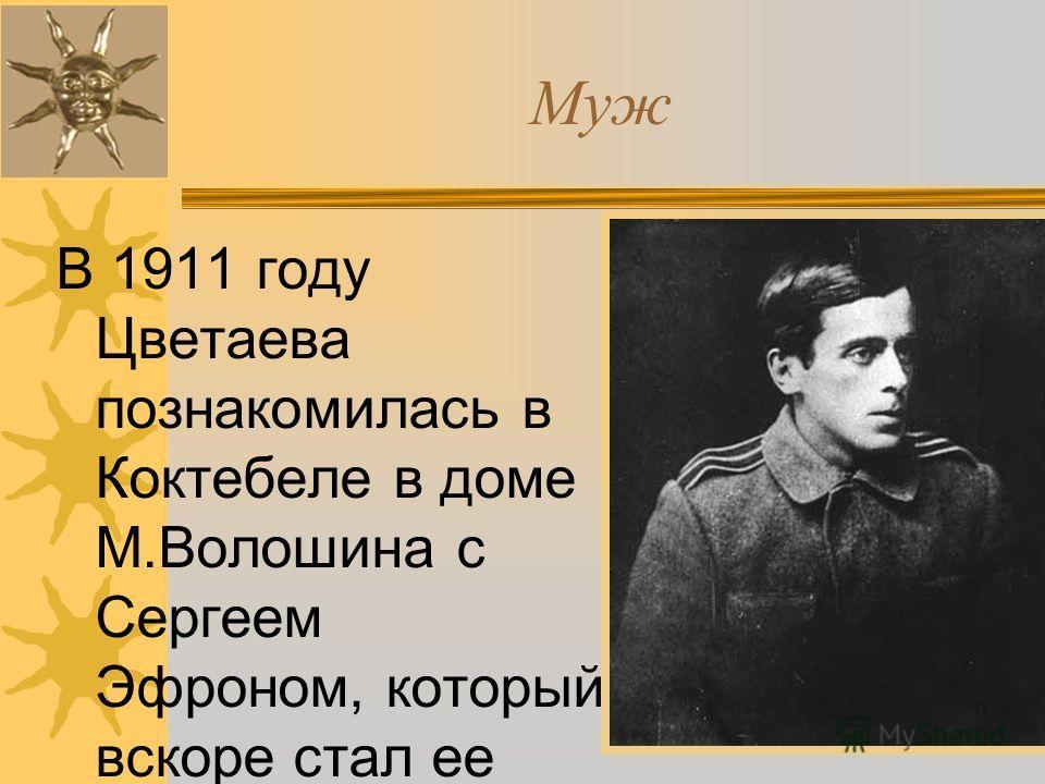 Муж В 1911 году Цветаева познакомилась в Коктебеле в доме М.Волошина с Сергеем Эфроном, который вскоре стал ее мужем.