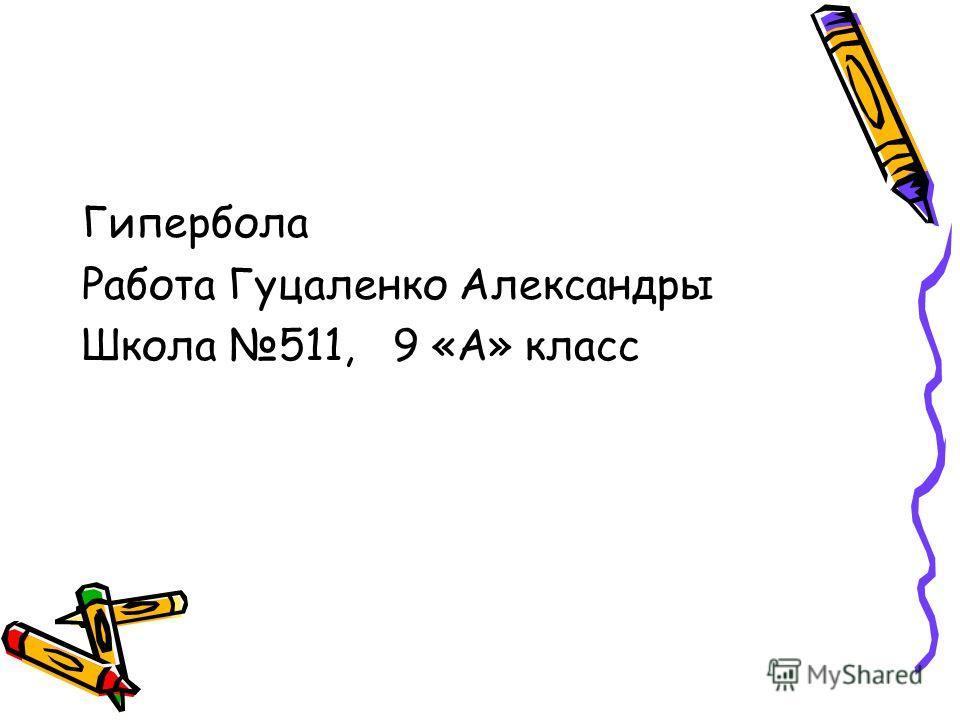 Гипербола Работа Гуцаленко Александры Школа 511, 9 «А» класс