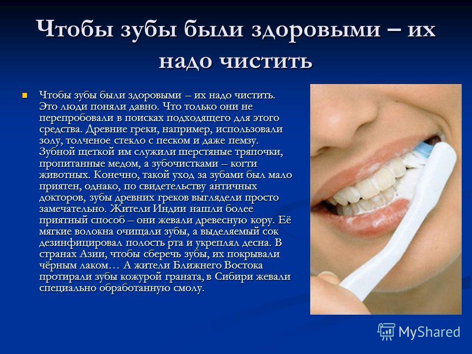 Чтобы зубы были здоровыми – их надо чистить Чтобы зубы были здоровыми – их надо чистить. Это люди поняли давно. Что только они не перепробовали в поисках подходящего для этого средства. Древние греки, например, использовали золу, толченое стекло с пе