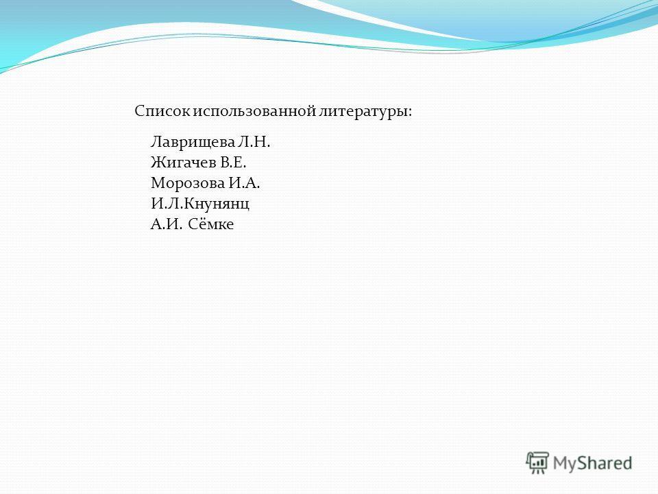 Список использованной литературы: Лаврищева Л.Н. Жигачев В.Е. Морозова И.А. И.Л.Кнунянц А.И. Сёмке