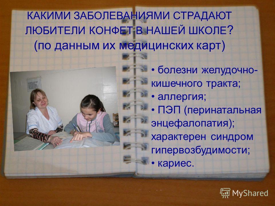 КАКИМИ ЗАБОЛЕВАНИЯМИ СТРАДАЮТ ЛЮБИТЕЛИ КОНФЕТ В НАШЕЙ ШКОЛЕ ? (по данным их медицинских карт) болезни желудочно- кишечного тракта; аллергия; ПЭП (перинатальная энцефалопатия); характерен синдром гипервозбудимости; кариес.