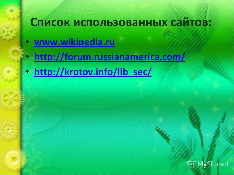 Список использованных сайтов: www.wikipedia.ru http://forum.russianamerica.com/ http://krotov.info/lib_sec/