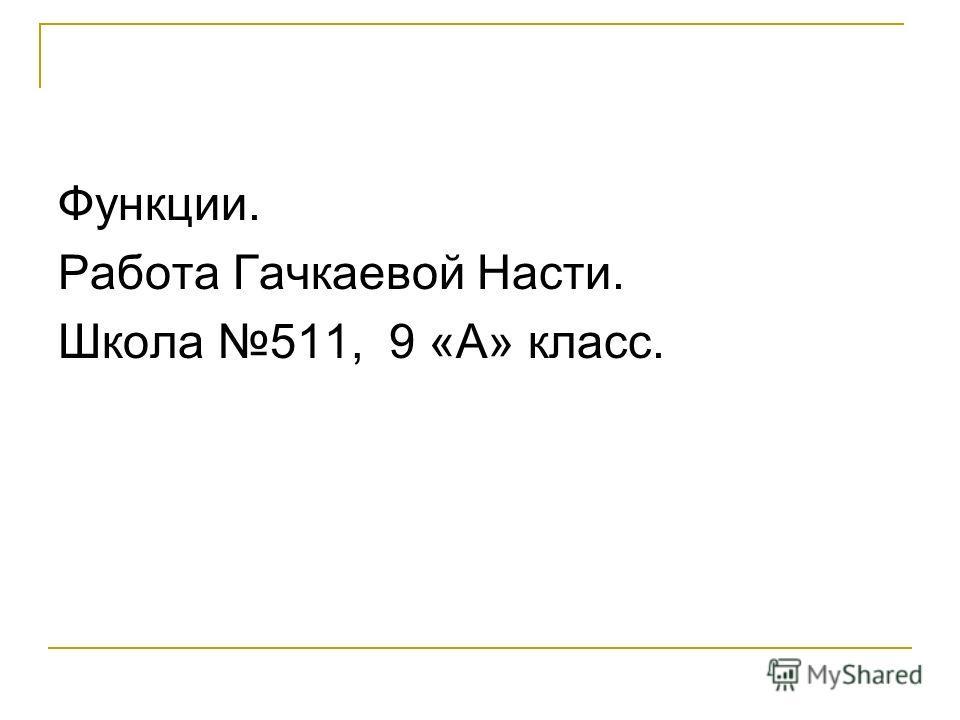Функции. Работа Гачкаевой Насти. Школа 511, 9 «А» класс.