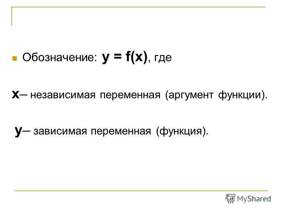 Обозначение: у = f(x), где х независимая переменная (аргумент функции). у зависимая переменная (функция).