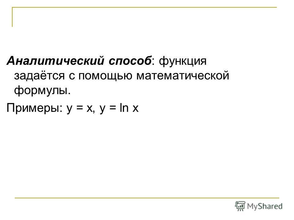 Аналитический способ: функция задаётся с помощью математической формулы. Примеры: у = х, у = ln х