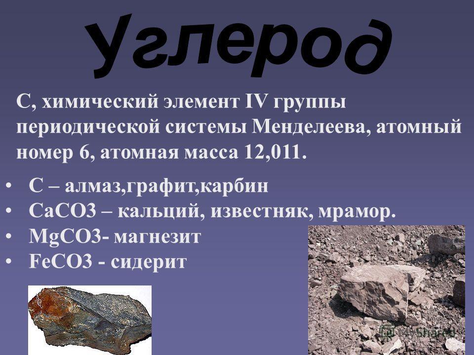С, химический элемент IV группы периодической системы Менделеева, атомный номер 6, атомная масса 12,011. C – алмаз,графит,карбин CaCO3 – кальций, известняк, мрамор. MgCO3- магнезит FeCO3 - сидерит
