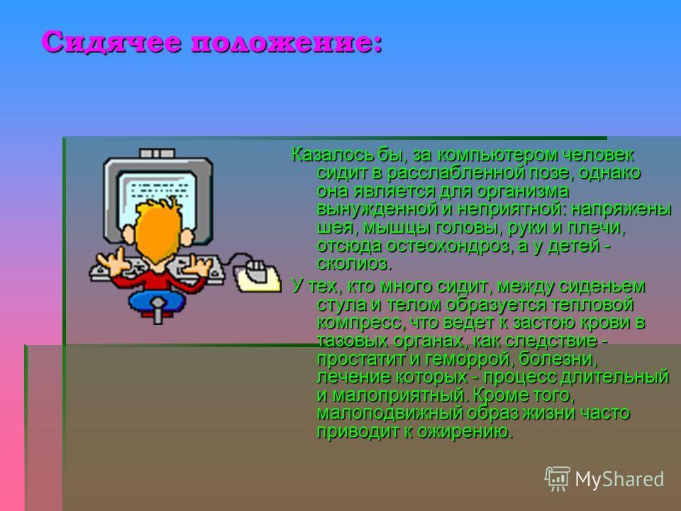 Сидячее положение: Казалось бы, за компьютером человек сидит в расслабленной позе, однако она является для организма вынужденной и неприятной: напряжены шея, мышцы головы, руки и плечи, отсюда остеохондроз, а у детей - сколиоз. У тех, кто много сидит