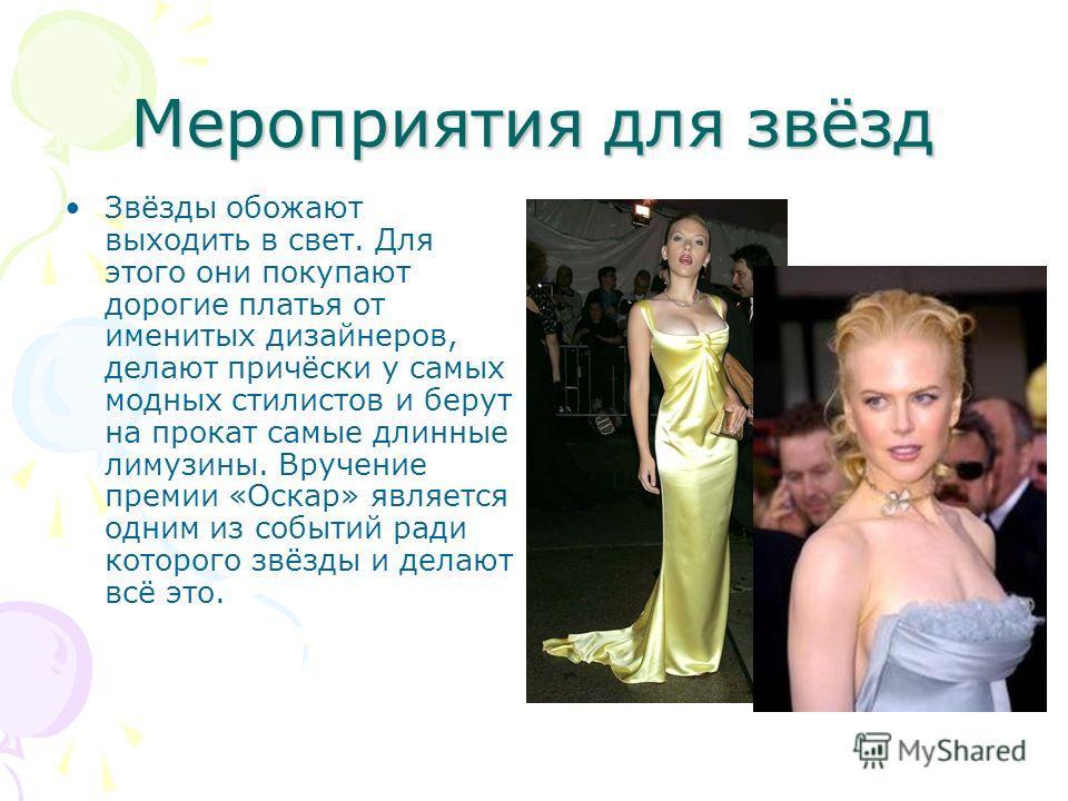 Мероприятия для звёзд Звёзды обожают выходить в свет. Для этого они покупают дорогие платья от именитых дизайнеров, делают причёски у самых модных стилистов и берут на прокат самые длинные лимузины. Вручение премии «Оскар» является одним из событий р