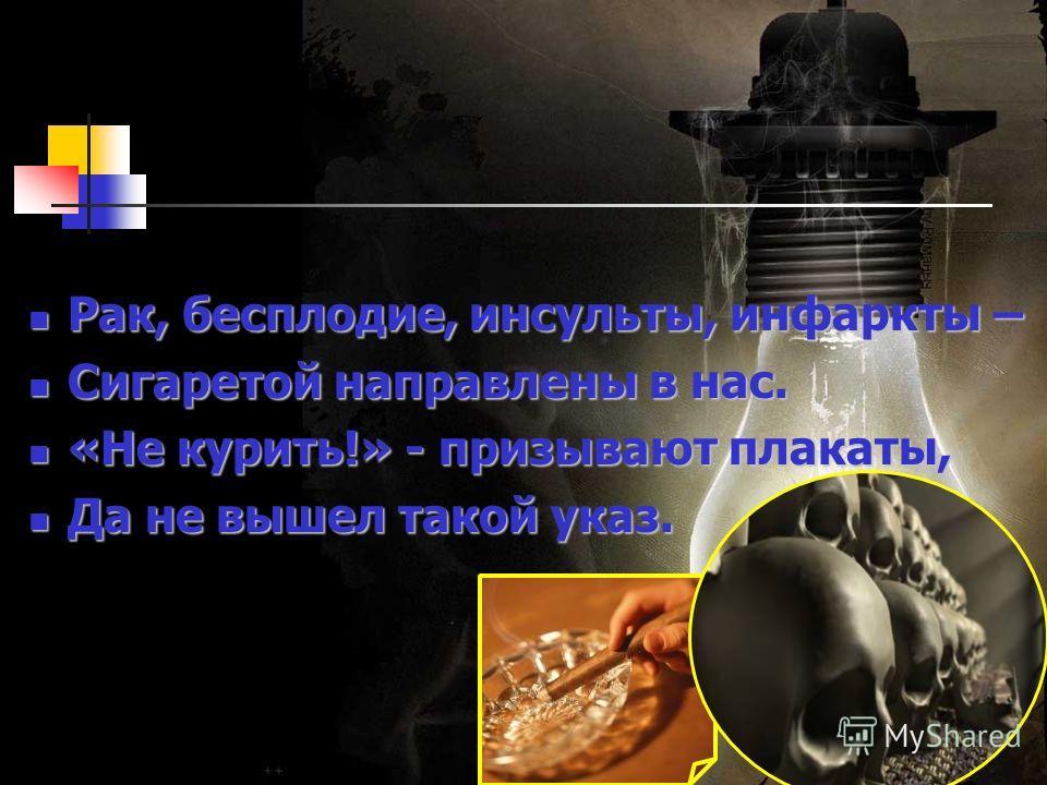 Рак, бесплодие, инсульты, инфаркты – Рак, бесплодие, инсульты, инфаркты – Сигаретой направлены в нас. Сигаретой направлены в нас. «Не курить!» - призывают плакаты, «Не курить!» - призывают плакаты, Да не вышел такой указ. Да не вышел такой указ.
