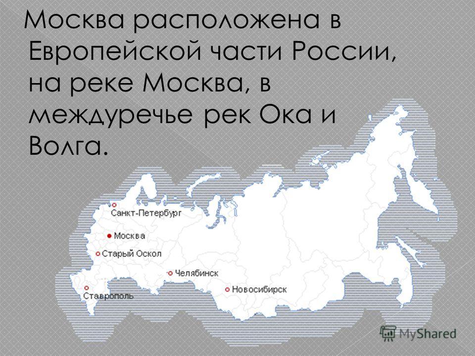 Москва расположена в Европейской части России, на реке Москва, в междуречье рек Ока и Волга.