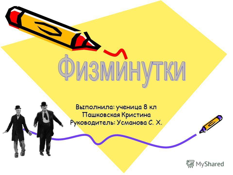 Выполнила: ученица 8 кл Пашковская Кристина Руководитель: Усманова С. Х.