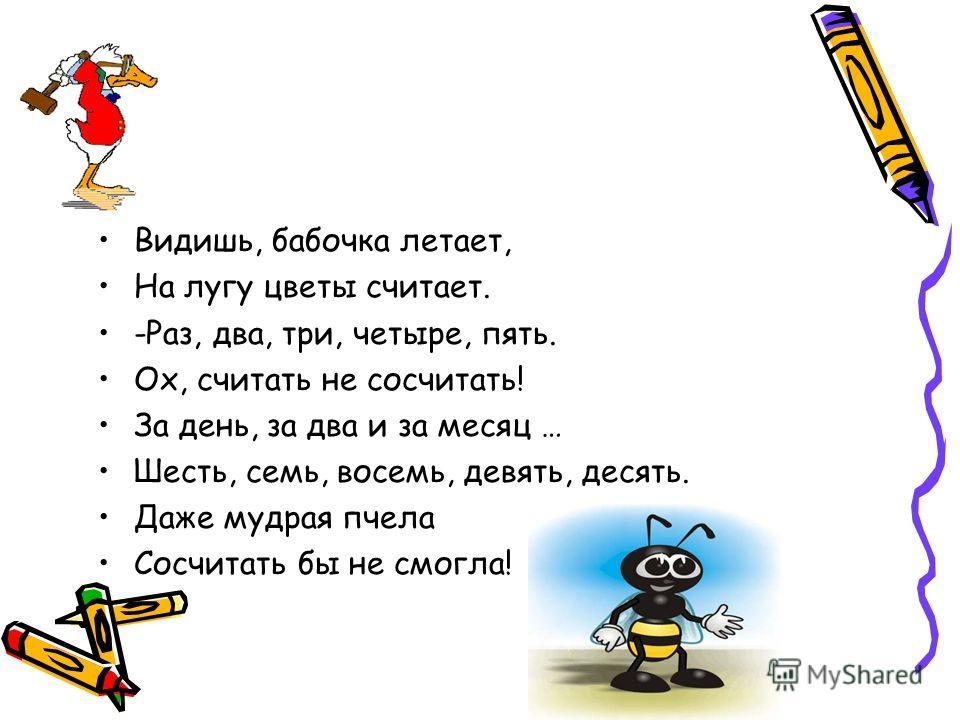 Видишь, бабочка летает, На лугу цветы считает. -Раз, два, три, четыре, пять. Ох, считать не сосчитать! За день, за два и за месяц … Шесть, семь, восемь, девять, десять. Даже мудрая пчела Сосчитать бы не смогла!