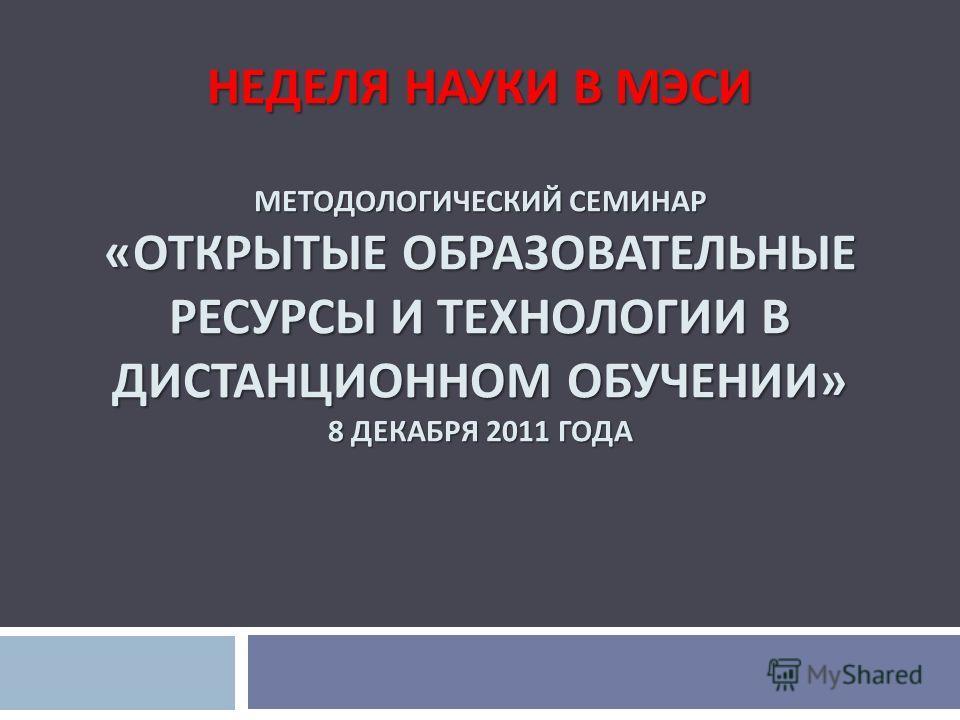 НЕДЕЛЯ НАУКИ В МЭСИ МЕТОДОЛОГИЧЕСКИЙ СЕМИНАР « ОТКРЫТЫЕ ОБРАЗОВАТЕЛЬНЫЕ РЕСУРСЫ И ТЕХНОЛОГИИ В ДИСТАНЦИОННОМ ОБУЧЕНИИ » 8 ДЕКАБРЯ 2011 ГОДА