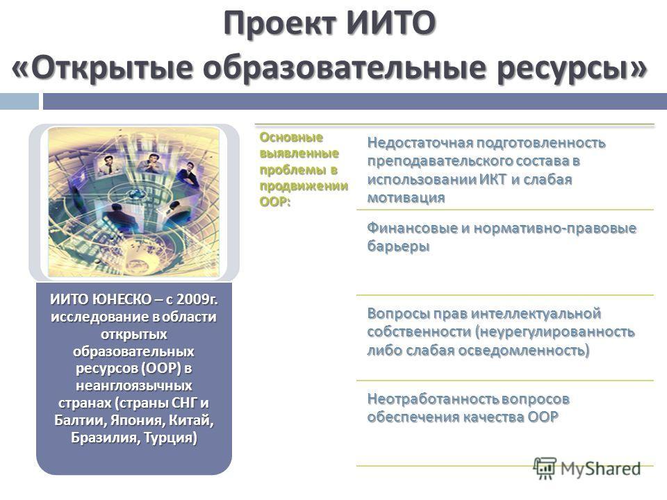 Проект ИИТО « Открытые образовательные ресурсы » ИИТО ЮНЕСКО – с 2009 г. исследование в области открытых образовательных ресурсов ( ООР ) в неанглоязычных странах ( страны СНГ и Балтии, Япония, Китай, Бразилия, Турция ) Основные выявленные проблемы в