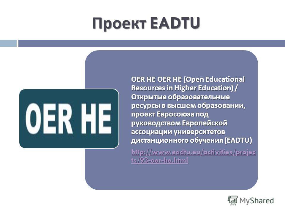 Проект EADTU OER HE OER HE (Open Educational Resources in Higher Education) / Открытые образовательные ресурсы в высшем образовании, проект Евросоюза под руководством Европейской ассоциации университетов дистанционного обучения (EADTU) http://www.ead