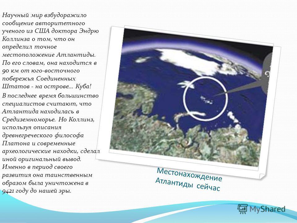 Местонахождение Атлантиды сейчас Научный мир взбудоражило сообщение авторитетного ученого из США доктора Эндрю Коллинза о том, что он определил точное местоположение Атлантиды. По его словам, она находится в 90 км от юго-восточного побережья Соединен