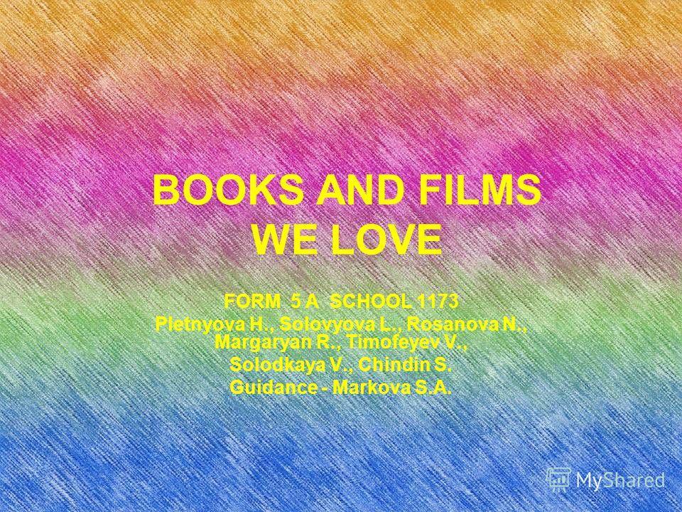 BOOKS AND FILMS WE LOVE FORM 5 A SCHOOL 1173 Pletnyova H., Solovyova L., Rosanova N., Margaryan R., Timofeyev V., Solodkaya V., Chindin S. Guidance - Markova S.A.