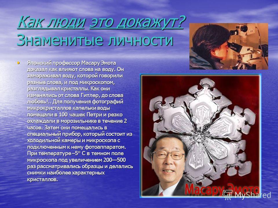Как люди это докажут? Знаменитые личности Японский профессор Масару Эмота доказал как влияют слова на воду. Он замораживал воду, которой говорили разные слова, и под микроскопом, разглядывал кристаллы. Как они изменялись от слова Гитлер, до слова люб