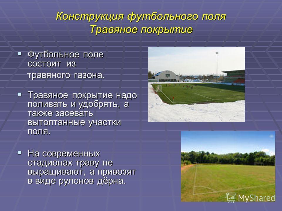 9 Конструкция футбольного поля Травяное покрытие Футбольное поле состоит из Футбольное поле состоит из травяного газона. травяного газона. Травяное покрытие надо поливать и удобрять, а также засевать вытоптанные участки поля. Травяное покрытие надо п