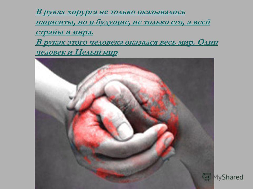 В руках хирурга не только оказывались пациенты, но и будущие, не только его, а всей страны и мира. В руках этого человека оказался весь мир. Один человек и Целый мир.