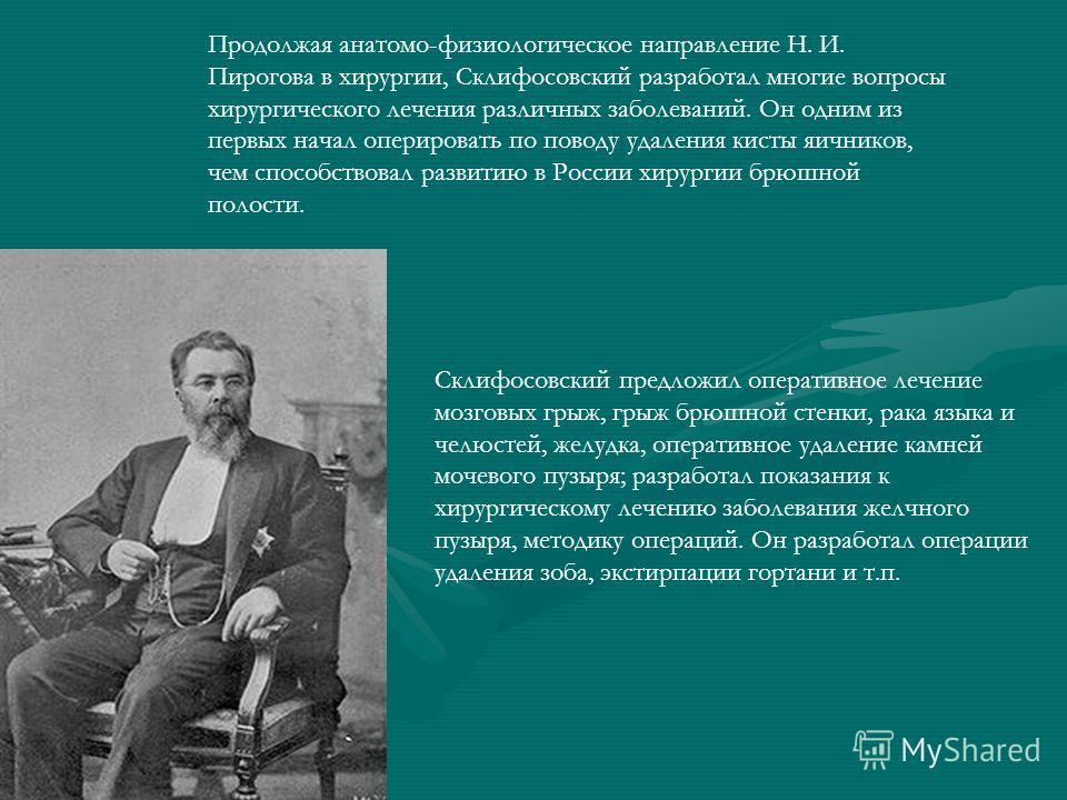 Продолжая анатомо-физиологическое направление Н. И. Пирогова в хирургии, Склифосовский разработал многие вопросы хирургического лечения различных заболеваний. Он одним из первых начал оперировать по поводу удаления кисты яичников, чем способствовал р