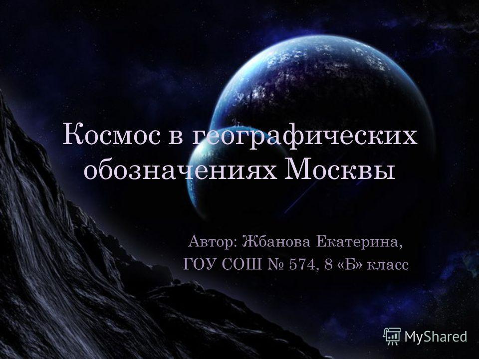 Космос в географических обозначениях Москвы Автор: Жбанова Екатерина, ГОУ СОШ 574, 8 «Б» класс