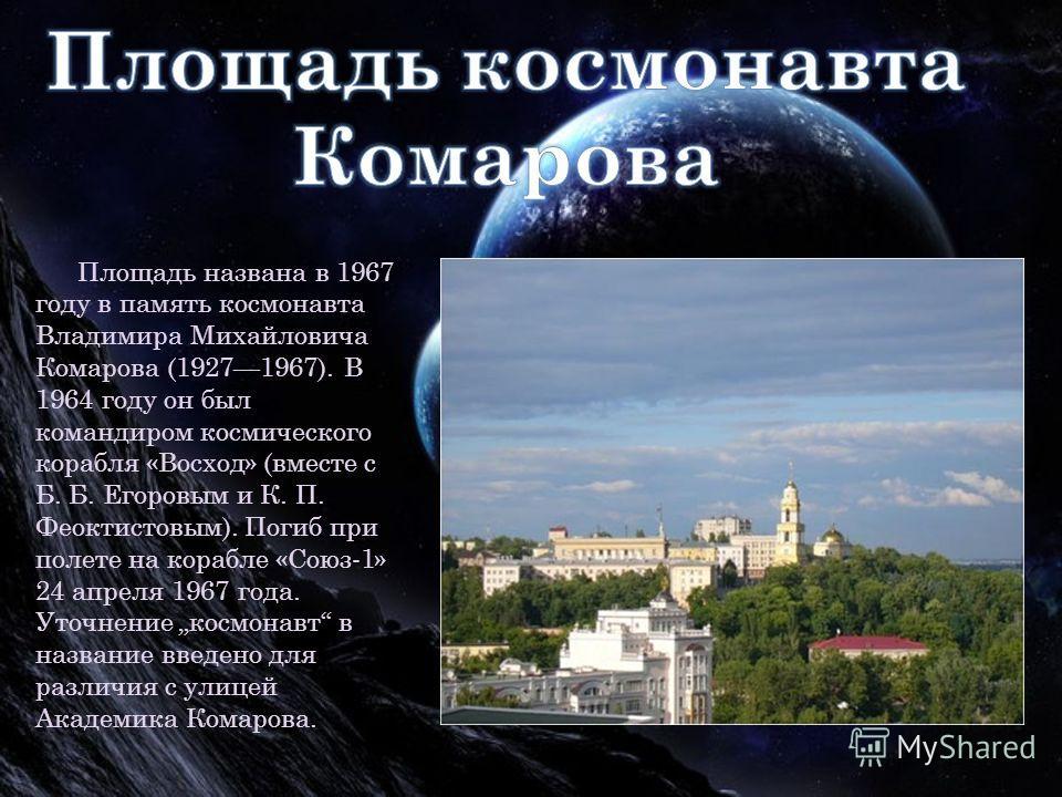 Площадь названа в 1967 году в память космонавта Владимира Михайловича Комарова (19271967). В 1964 году он был командиром космического корабля «Восход» (вместе с Б. Б. Егоровым и К. П. Феоктистовым). Погиб при полете на корабле «Союз-1» 24 апреля 1967