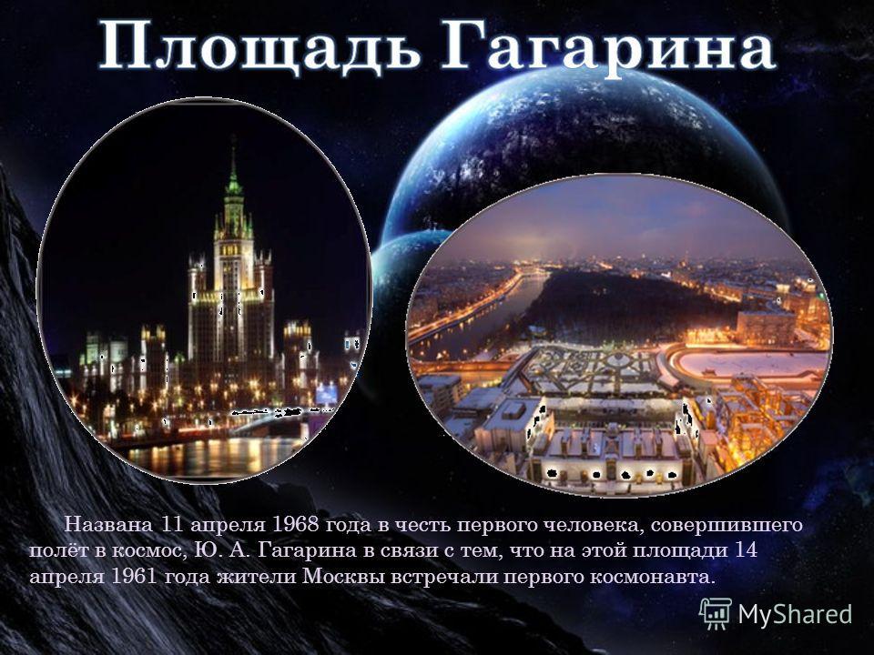 Названа 11 апреля 1968 года в честь первого человека, совершившего полёт в космос, Ю. А. Гагарина в связи с тем, что на этой площади 14 апреля 1961 года жители Москвы встречали первого космонавта.