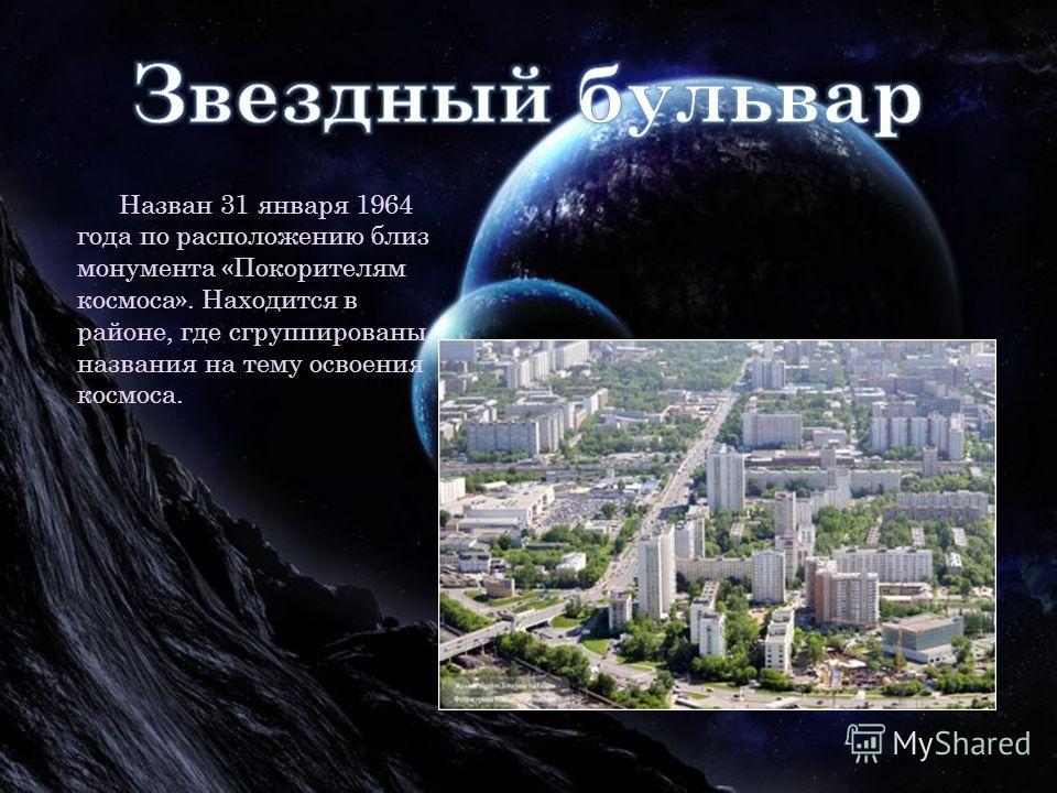 Назван 31 января 1964 года по расположению близ монумента «Покорителям космоса». Находится в районе, где сгруппированы названия на тему освоения космоса.