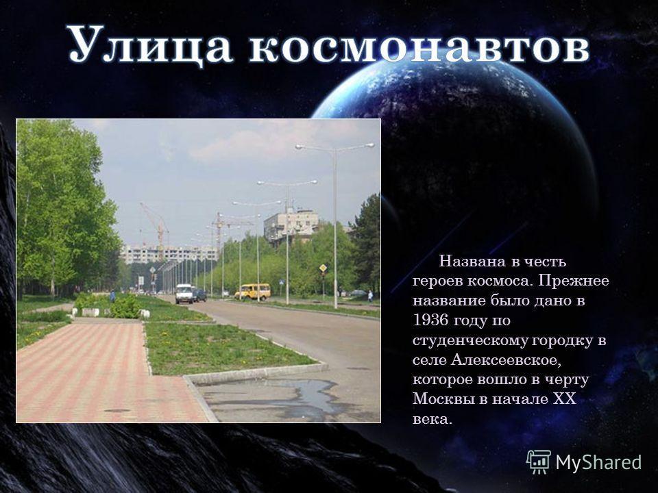 Названа в честь героев космоса. Прежнее название было дано в 1936 году по студенческому городку в селе Алексеевское, которое вошло в черту Москвы в начале XX века.