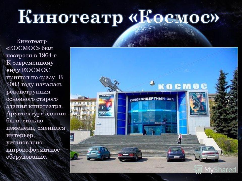 Кинотеатр «КОСМОС» был построен в 1964 г. К современному виду КОСМОС пришел не сразу. В 2003 году началась реконструкция основного старого здания кинотеатра. Архитектура здания была сильно изменена, сменился интерьер, установлено широкоформатное обор