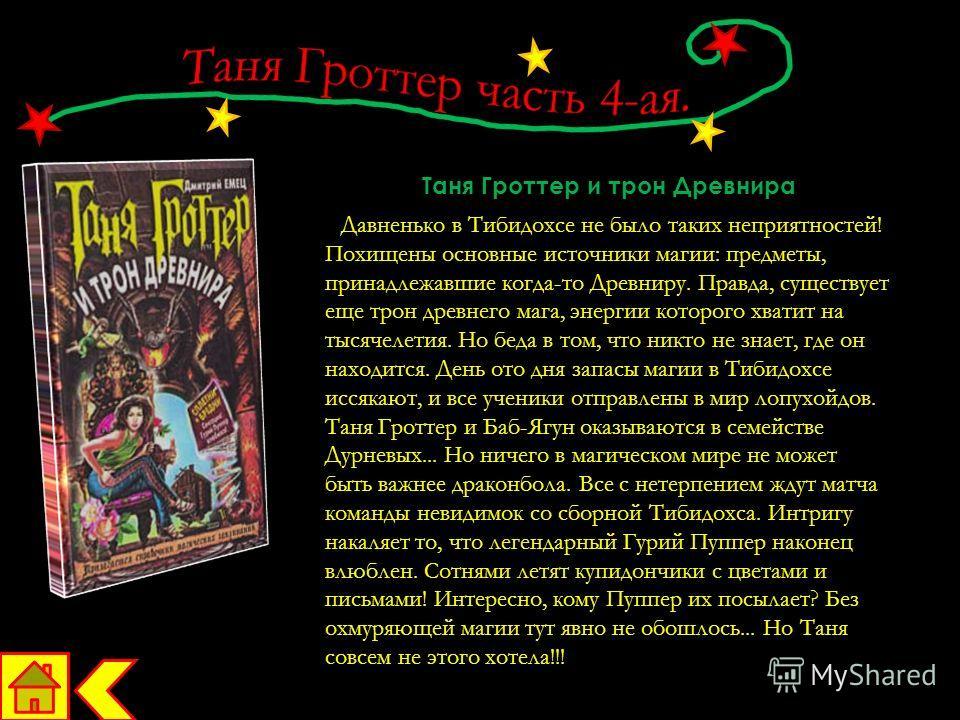 Таня Гроттер и трон Древнира Давненько в Тибидохсе не было таких неприятностей! Похищены основные источники магии: предметы, принадлежавшие когда-то Древниру. Правда, существует еще трон древнего мага, энергии которого хватит на тысячелетия. Но беда