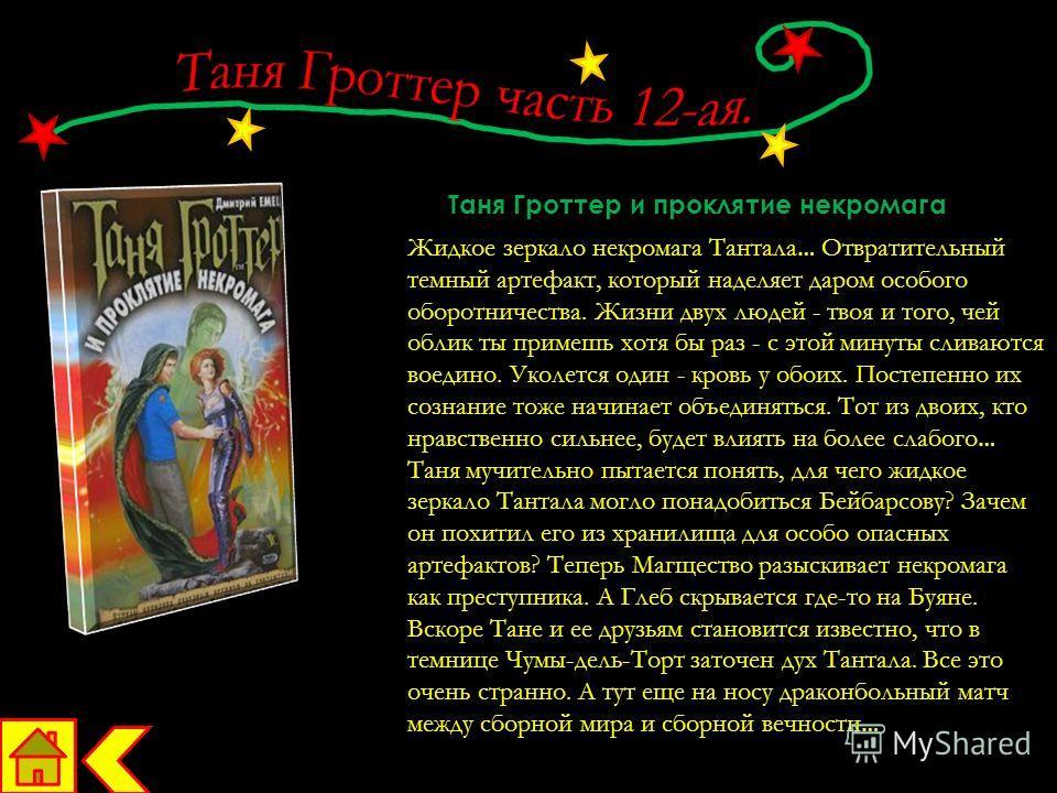 Таня Гроттер и проклятие некромага Жидкое зеркало некромага Тантала … Отвратительный темный артефакт, который наделяет даром особого оборотничества. Жизни двух людей - твоя и того, чей облик ты примешь хотя бы раз - с этой минуты сливаются воедино. У