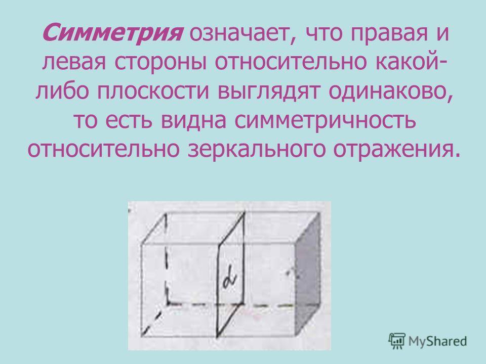 Симметрия означает, что правая и левая стороны относительно какой- либо плоскости выглядят одинаково, то есть видна симметричность относительно зеркального отражения.