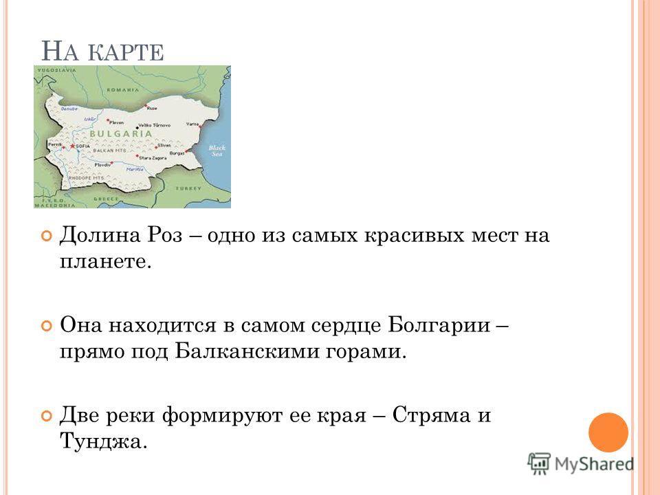 Н А КАРТЕ Долина Роз – одно из самых красивых мест на планете. Она находится в самом сердце Болгарии – прямо под Балканскими горами. Две реки формируют ее края – Стряма и Тунджа.