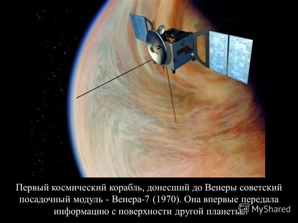Первый космический корабль, донесший до Венеры советский посадочный модуль - Венера-7 (1970). Она впервые передала информацию с поверхности другой планеты.