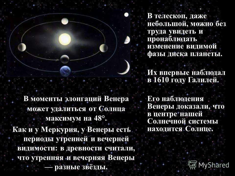 В телескоп, даже небольшой, можно без труда увидеть и пронаблюдать изменение видимой фазы диска планеты. Их впервые наблюдал в 1610 году Галилей. Его наблюдения Венеры доказали, что в центре нашей Солнечной системы находится Солнце. В моменты элонгац