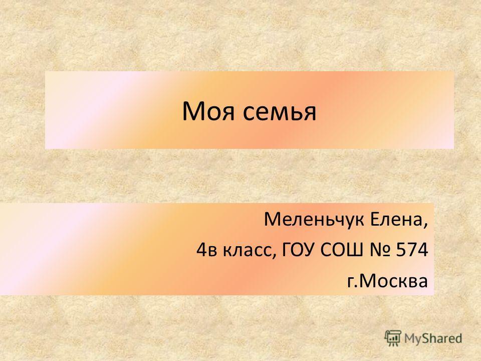 Моя семья Меленьчук Елена, 4в класс, ГОУ СОШ 574 г.Москва