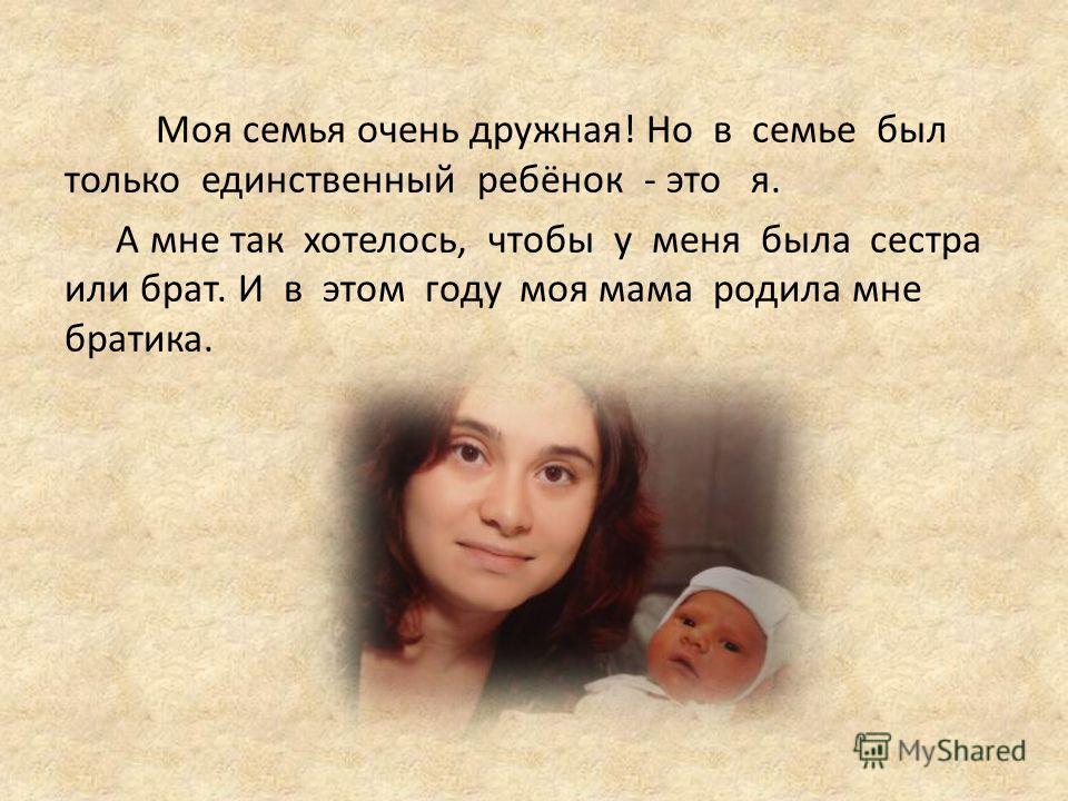 Моя семья очень дружная! Но в семье был только единственный ребёнок - это я. А мне так хотелось, чтобы у меня была сестра или брат. И в этом году моя мама родила мне братика.
