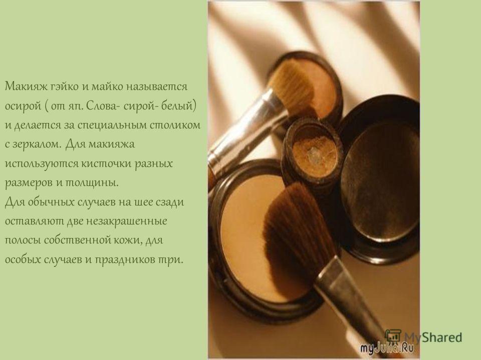 Макияж гэйко и майко называется осирой ( от яп. Слова- сирой- белый) и делается за специальным столиком с зеркалом. Для макияжа используются кисточки разных размеров и толщины. Для обычных случаев на шее сзади оставляют две незакрашенные полосы собст