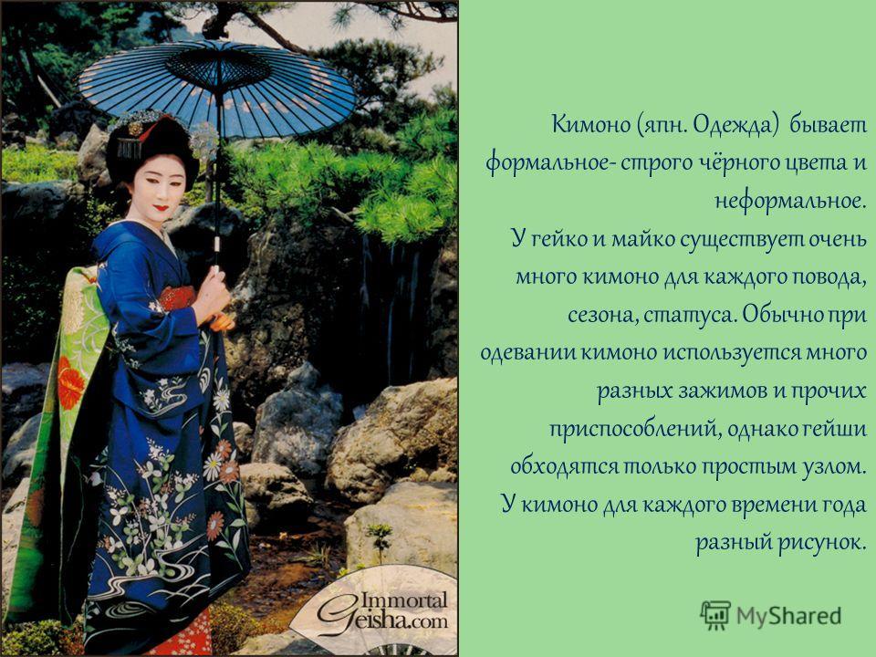 Кимоно (япн. Одежда) бывает формальное- строго чёрного цвета и неформальное. У гейко и майко существует очень много кимоно для каждого повода, сезона, статуса. Обычно при одевании кимоно используется много разных зажимов и прочих приспособлений, одна