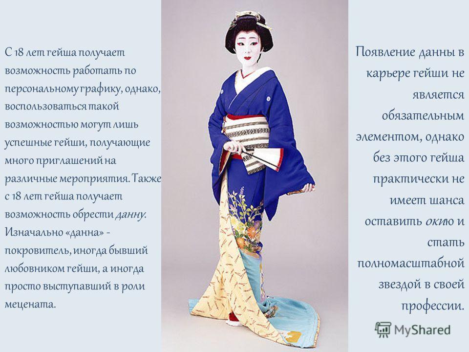 С 18 лет гейша получает возможность работать по персональному графику, однако, воспользоваться такой возможностью могут лишь успешные гейши, получающие много приглашений на различные мероприятия. Также с 18 лет гейша получает возможность обрести данн