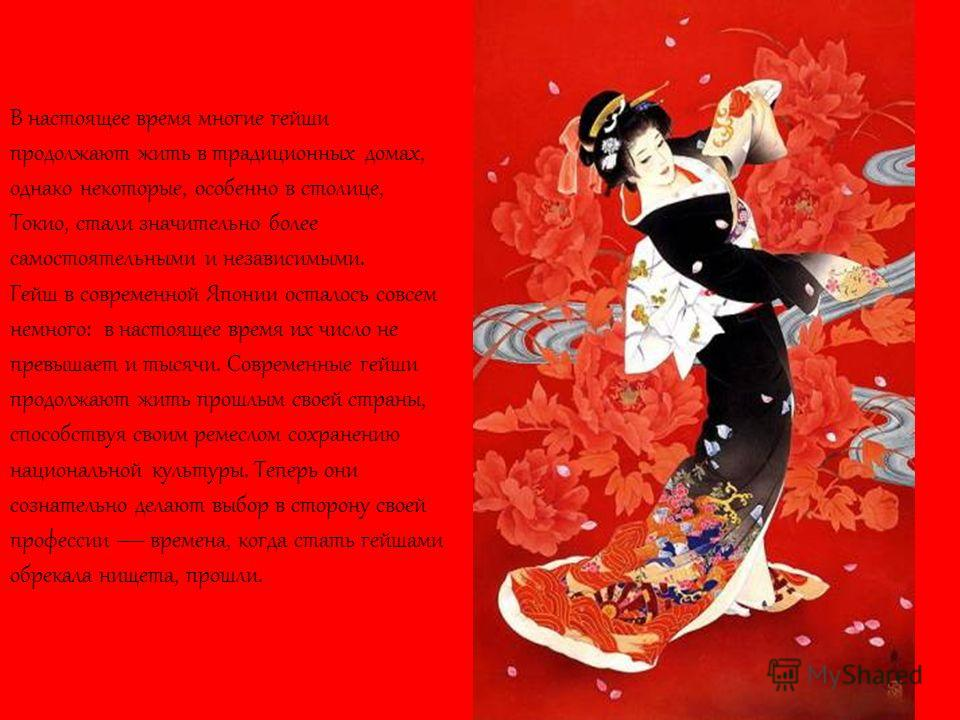В настоящее время многие гейши продолжают жить в традиционных домах, однако некоторые, особенно в столице, Токио, стали значительно более самостоятельными и независимыми. Гейш в современной Японии осталось совсем немного: в настоящее время их число н
